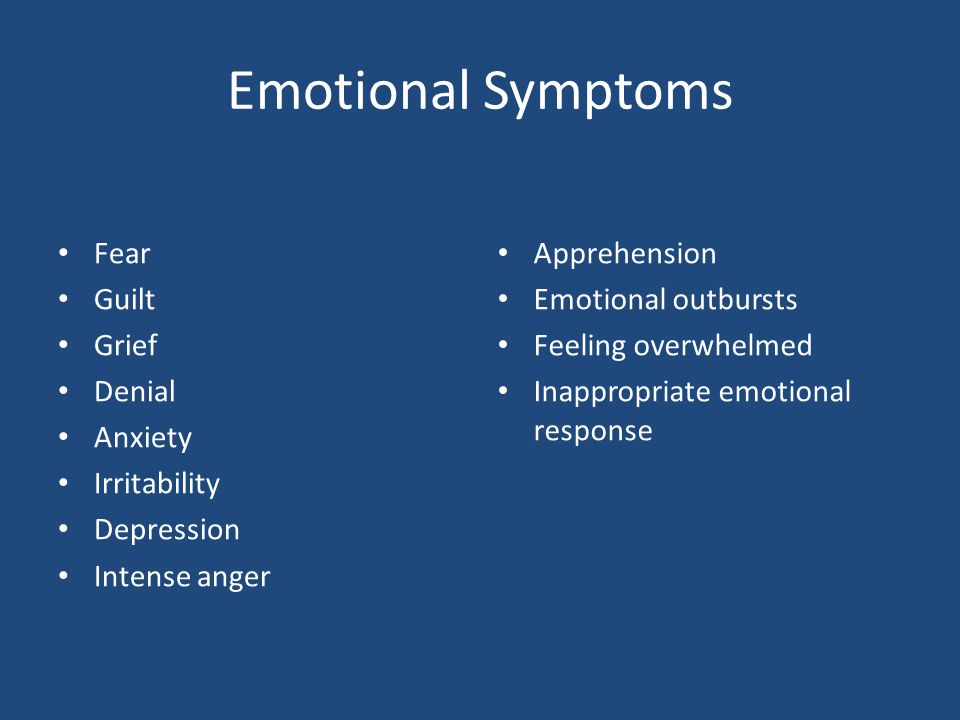 Emotional Symptoms Fear Guilt Grief Denial Anxiety Irritability Depression Intense anger Apprehension Emotional outbursts Feeling overwhelmed Inapprop