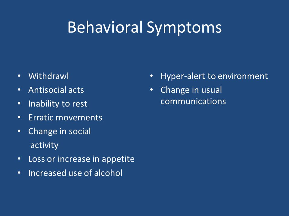 Behavioral Symptoms Withdrawl Antisocial acts Inability to rest Erratic movements Change in social activity Loss or increase in appetite Increased use of alcohol Hyper-alert to environment Change in usual communications