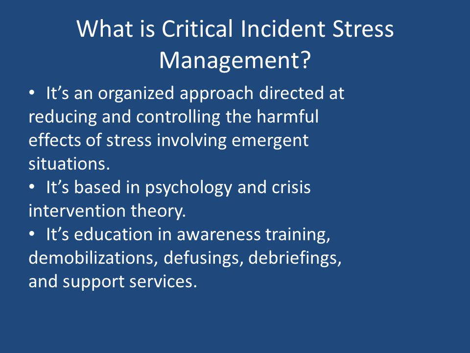 What is Critical Incident Stress Management? Its an organized approach directed at reducing and controlling the harmful effects of stress involving em