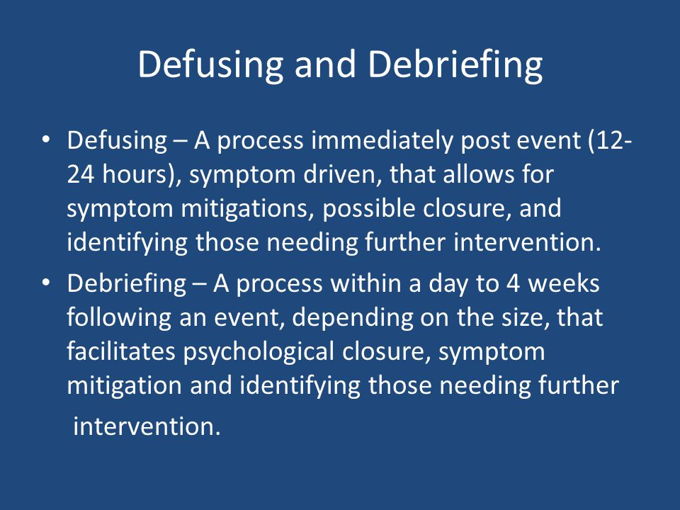 Defusing and Debriefing Defusing – A process immediately post event (12- 24 hours), symptom driven, that allows for symptom mitigations, possible closure, and identifying those needing further intervention.