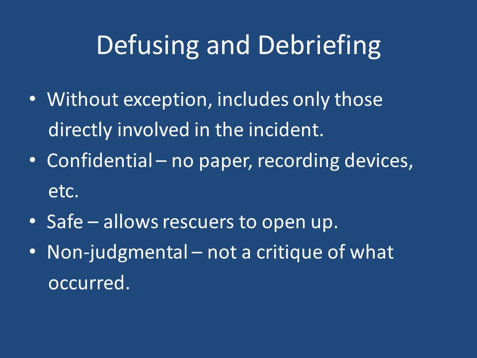 Defusing and Debriefing Without exception, includes only those directly involved in the incident.