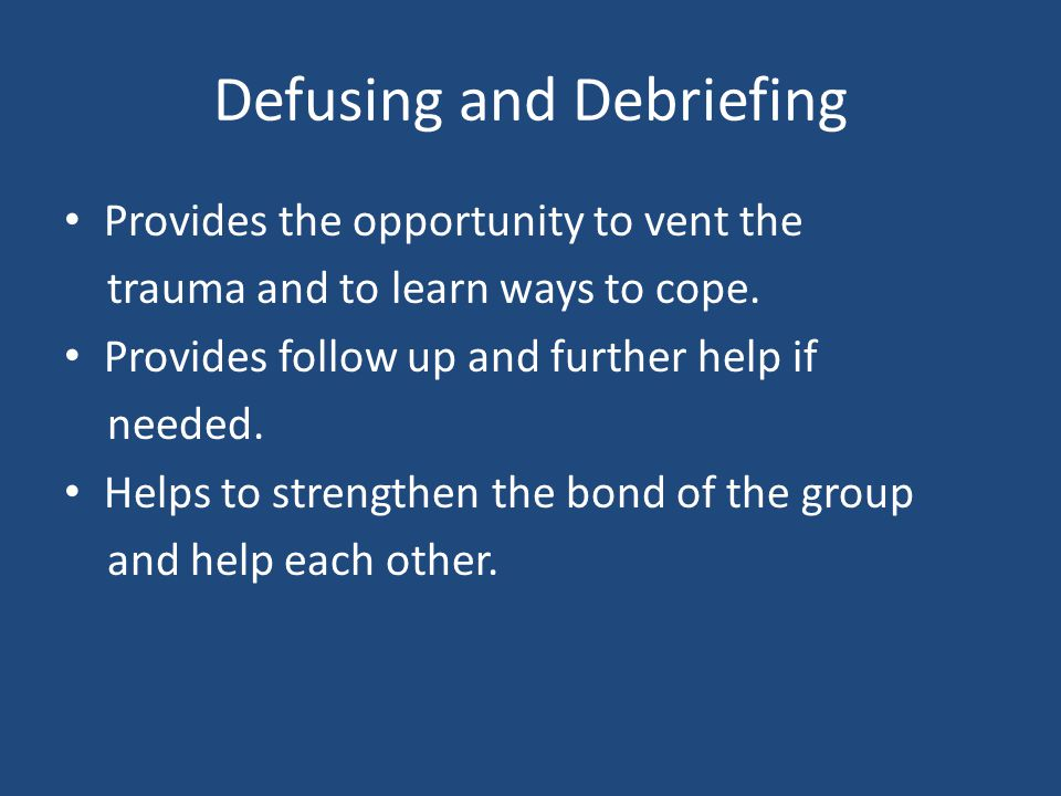 Defusing and Debriefing Provides the opportunity to vent the trauma and to learn ways to cope. Provides follow up and further help if needed. Helps to