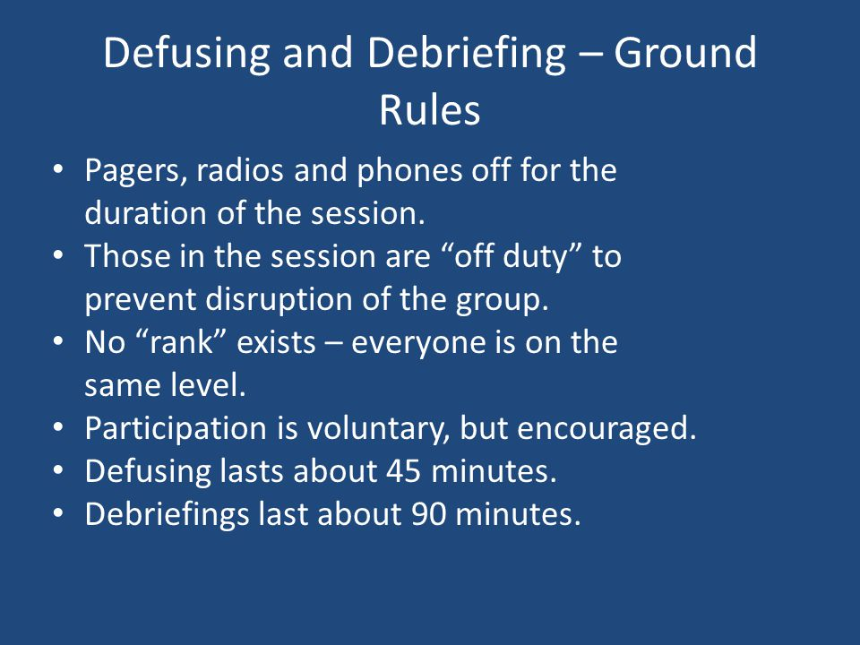 Defusing and Debriefing – Ground Rules Pagers, radios and phones off for the duration of the session. Those in the session are off duty to prevent dis