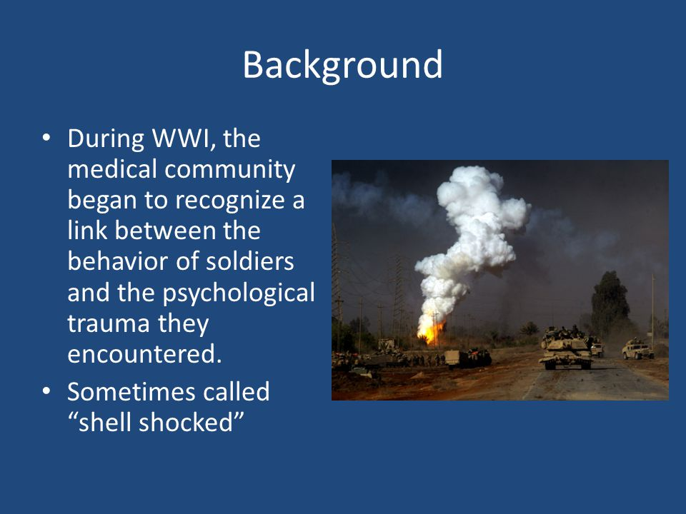 Background During WWI, the medical community began to recognize a link between the behavior of soldiers and the psychological trauma they encountered.