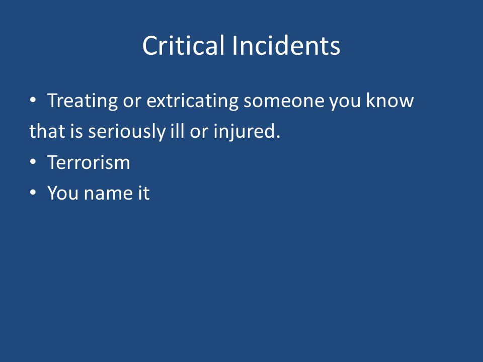 Critical Incidents Treating or extricating someone you know that is seriously ill or injured.