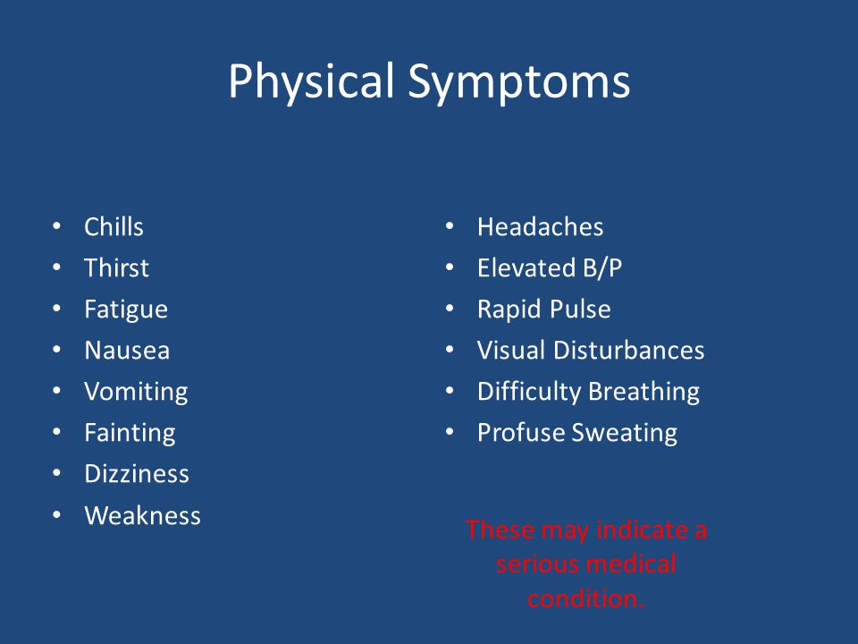 Physical Symptoms Chills Thirst Fatigue Nausea Vomiting Fainting Dizziness Weakness Headaches Elevated B/P Rapid Pulse Visual Disturbances Difficulty Breathing Profuse Sweating These may indicate a serious medical condition.