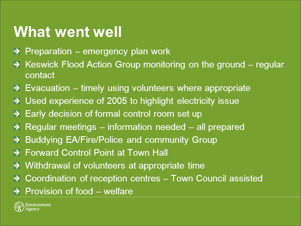 What went well Preparation – emergency plan work Keswick Flood Action Group monitoring on the ground – regular contact Evacuation – timely using volunteers where appropriate Used experience of 2005 to highlight electricity issue Early decision of formal control room set up Regular meetings – information needed – all prepared Buddying EA/Fire/Police and community Group Forward Control Point at Town Hall Withdrawal of volunteers at appropriate time Coordination of reception centres – Town Council assisted Provision of food – welfare