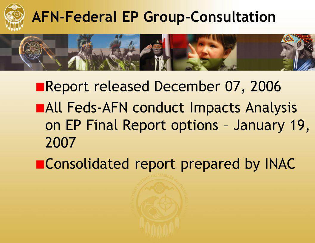 AFN-Federal EP Group-Consultation Report released December 07, 2006 All Feds-AFN conduct Impacts Analysis on EP Final Report options – January 19, 200