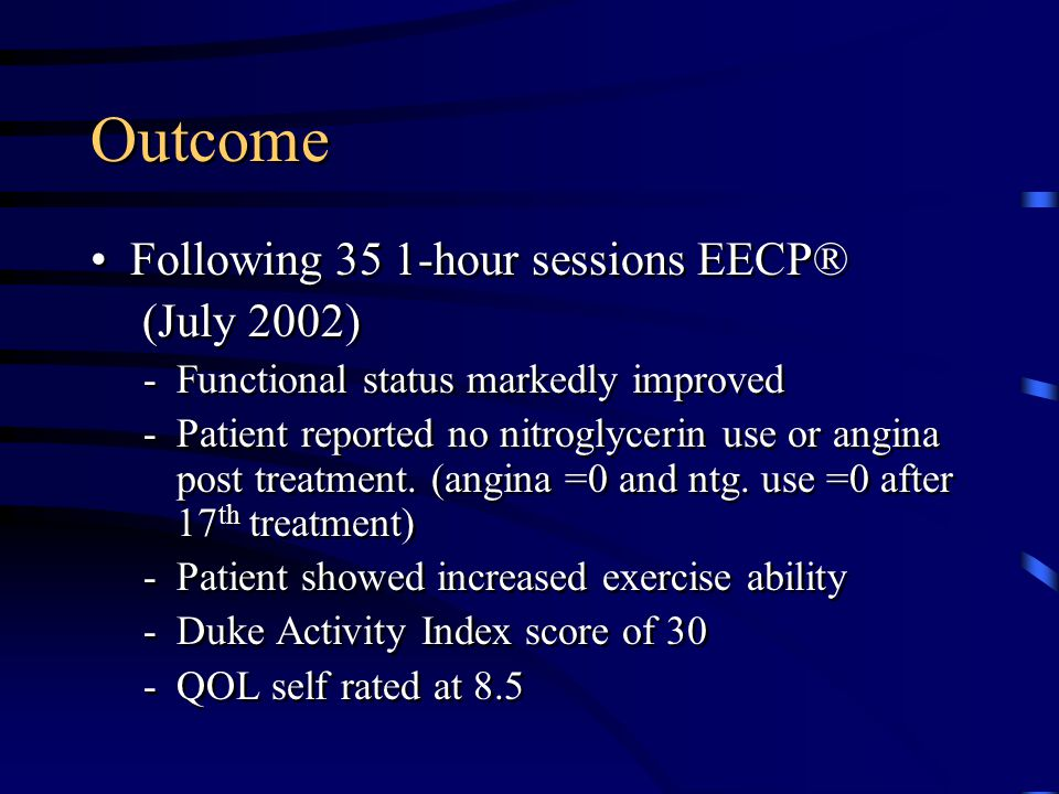 Outcome Following 35 1-hour sessions EECP® (July 2002) -Functional status markedly improved -Patient reported no nitroglycerin use or angina post trea