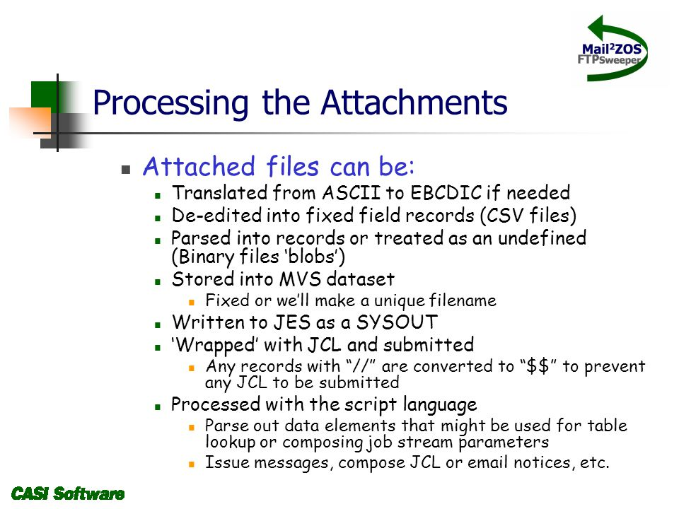 Processing the Attachments Attached files can be: Translated from ASCII to EBCDIC if needed De-edited into fixed field records (CSV files) Parsed into records or treated as an undefined (Binary files blobs) Stored into MVS dataset Fixed or well make a unique filename Written to JES as a SYSOUT Wrapped with JCL and submitted Any records with // are converted to $$ to prevent any JCL to be submitted Processed with the script language Parse out data elements that might be used for table lookup or composing job stream parameters Issue messages, compose JCL or email notices, etc.