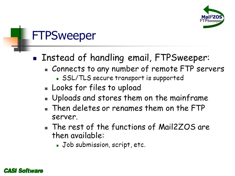 FTPSweeper Instead of handling email, FTPSweeper: Connects to any number of remote FTP servers SSL/TLS secure transport is supported Looks for files to upload Uploads and stores them on the mainframe Then deletes or renames them on the FTP server.