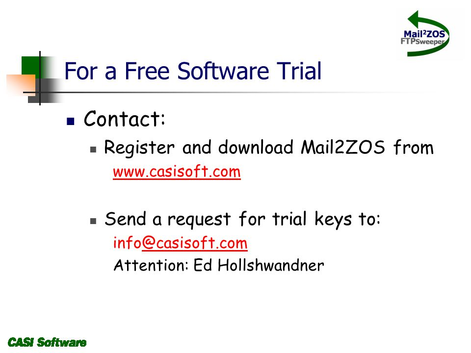 For a Free Software Trial Contact: Register and download Mail2ZOS from www.casisoft.com Send a request for trial keys to: info@casisoft.com@casisoft.com Attention: Ed Hollshwandner