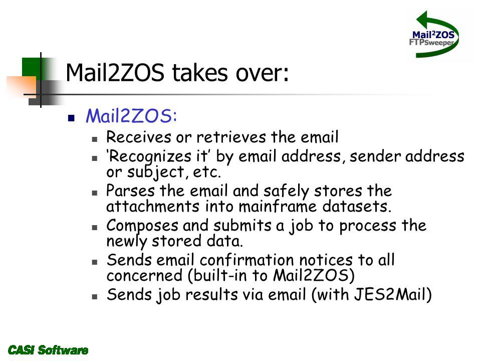 Mail2ZOS takes over: Mail2ZOS: Receives or retrieves the email Recognizes it by email address, sender address or subject, etc.