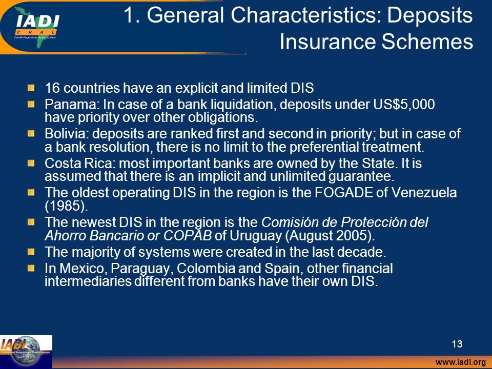 www.iadi.org 13 1. General Characteristics: Deposits Insurance Schemes 16 countries have an explicit and limited DIS Panama: In case of a bank liquida