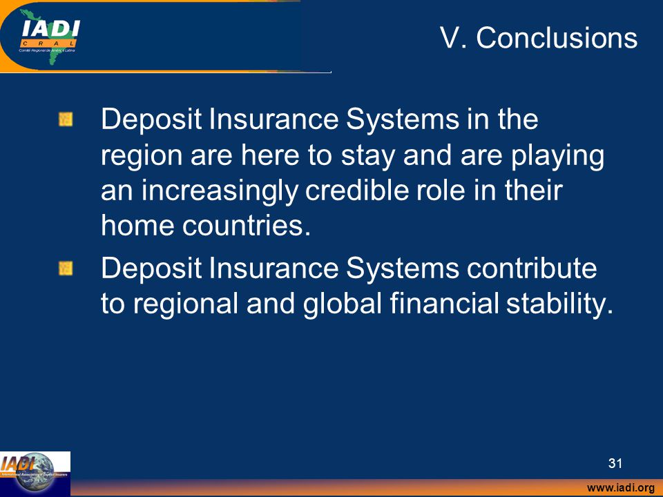 www.iadi.org 31 V. Conclusions Deposit Insurance Systems in the region are here to stay and are playing an increasingly credible role in their home co