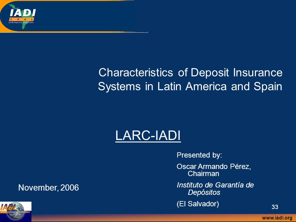www.iadi.org 33 Characteristics of Deposit Insurance Systems in Latin America and Spain LARC-IADI November, 2006 Presented by: Oscar Armando Pérez, Chairman Instituto de Garantía de Depósitos (El Salvador)