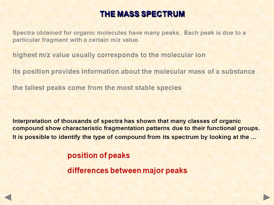 Spectra obtained for organic molecules have many peaks. Each peak is due to a particular fragment with a certain m/z value. highest m/z value usually