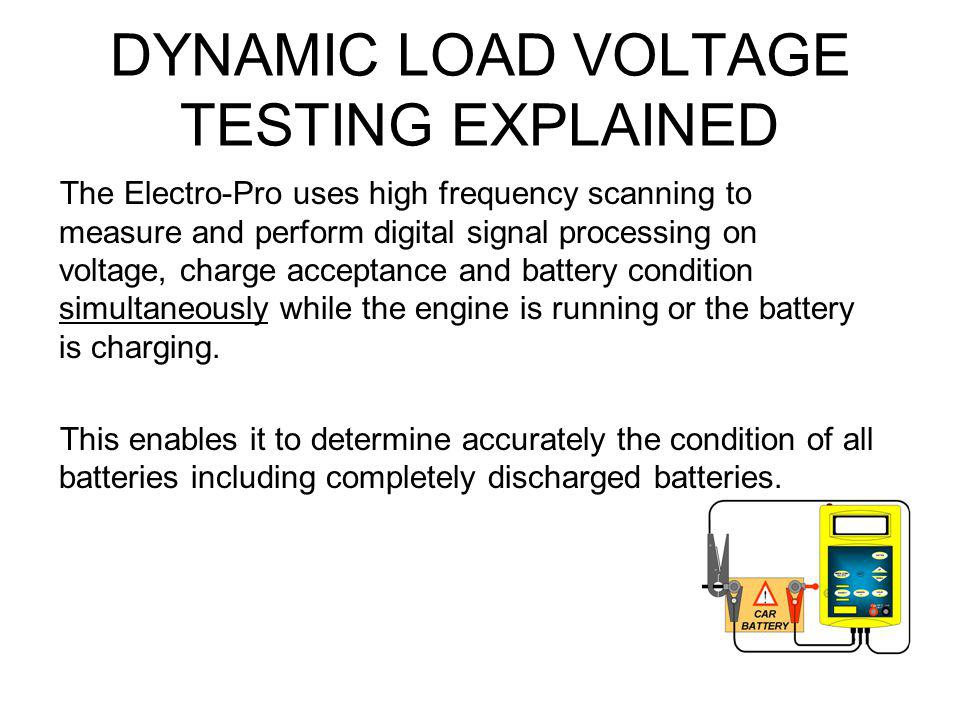 DYNAMIC LOAD VOLTAGE TESTING EXPLAINED The Electro-Pro uses high frequency scanning to measure and perform digital signal processing on voltage, charg