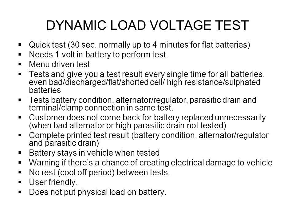 DYNAMIC LOAD VOLTAGE TEST Quick test (30 sec. normally up to 4 minutes for flat batteries) Needs 1 volt in battery to perform test. Menu driven test T