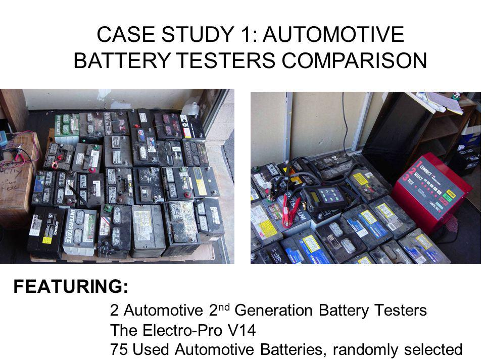 FEATURING: 2 Automotive 2 nd Generation Battery Testers The Electro-Pro V14 75 Used Automotive Batteries, randomly selected CASE STUDY 1: AUTOMOTIVE B