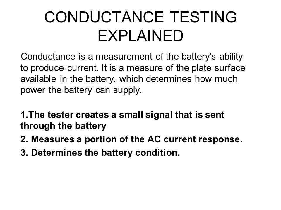 CONDUCTANCE TESTING EXPLAINED Conductance is a measurement of the battery's ability to produce current. It is a measure of the plate surface available