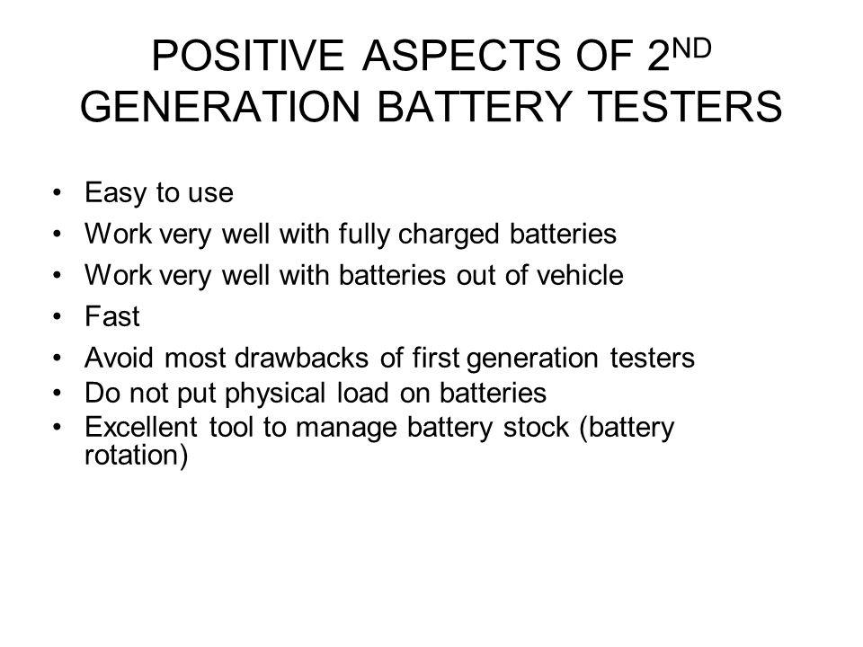 PROBLEMS WITH 2 ND GENERATION BATTERY TESTERS Affected by all other loads applied on the battery (Not recommended to test battery if still connected to vehicles battery terminals/ cables) The greater the discharge, the less reliable the test result - Will give Charge and Retest test results on great majority of discharged batteries Easily fooled by surface charges