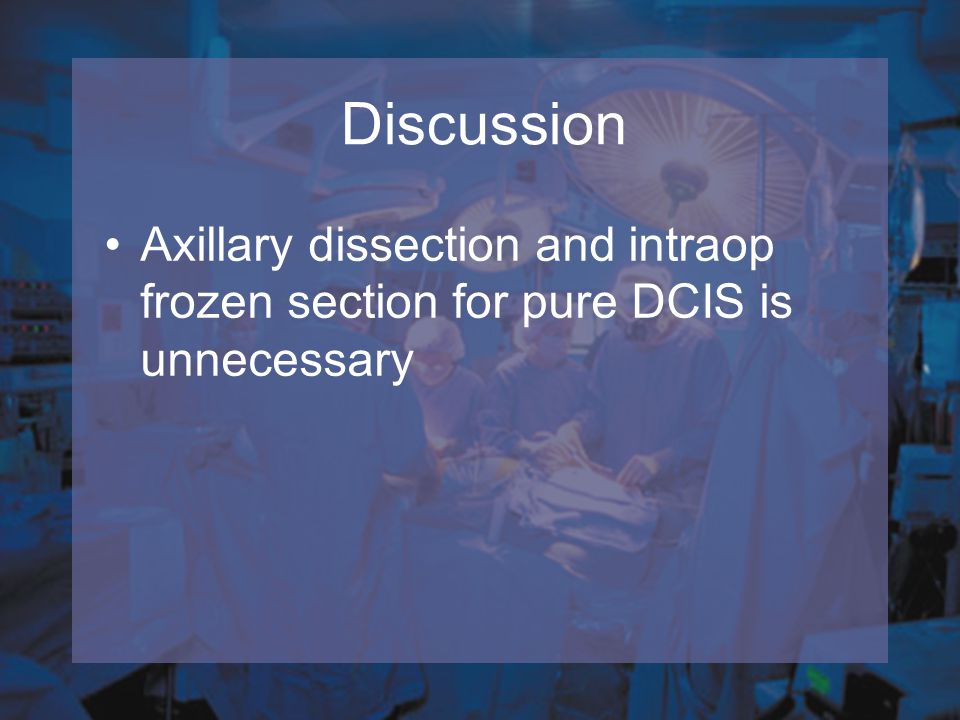 Axillary dissection and intraop frozen section for pure DCIS is unnecessary Discussion