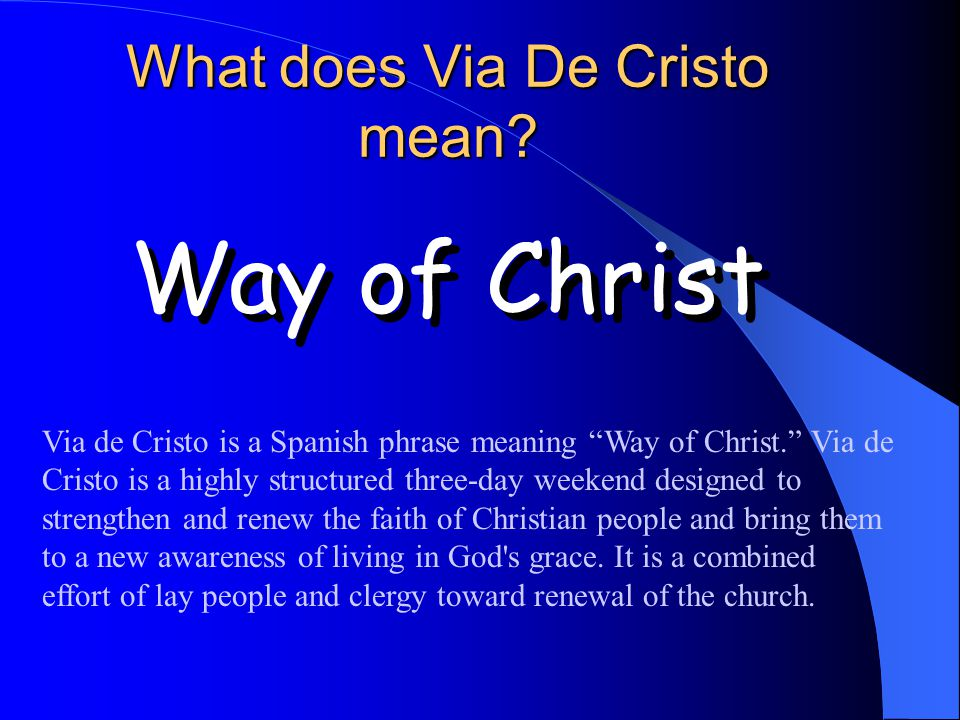 Via de Cristo is a Spanish phrase meaning Way of Christ. Via de Cristo is a highly structured three-day weekend designed to strengthen and renew the f