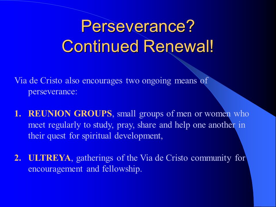 Via de Cristo also encourages two ongoing means of perseverance: 1.REUNION GROUPS, small groups of men or women who meet regularly to study, pray, sha
