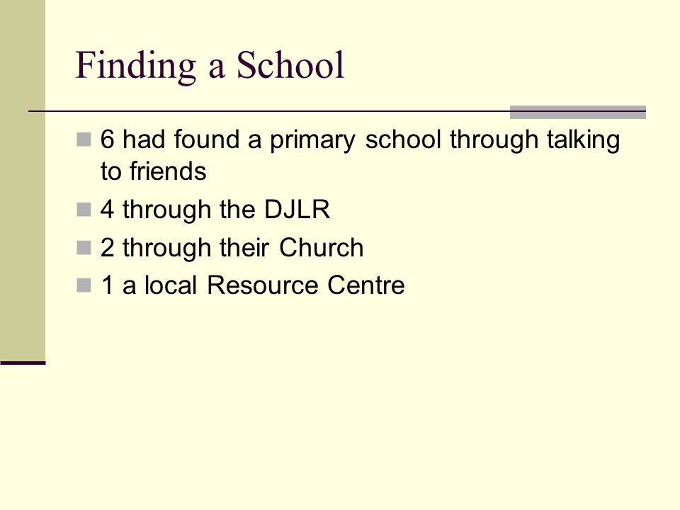 Finding a School 6 had found a primary school through talking to friends 4 through the DJLR 2 through their Church 1 a local Resource Centre