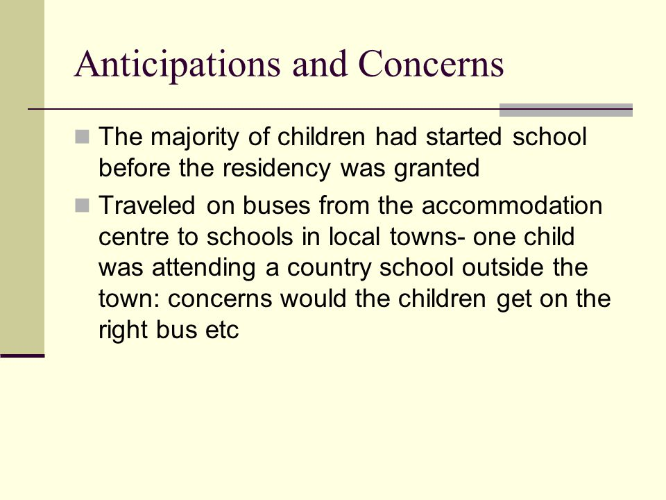 Anticipations and Concerns The majority of children had started school before the residency was granted Traveled on buses from the accommodation centre to schools in local towns- one child was attending a country school outside the town: concerns would the children get on the right bus etc