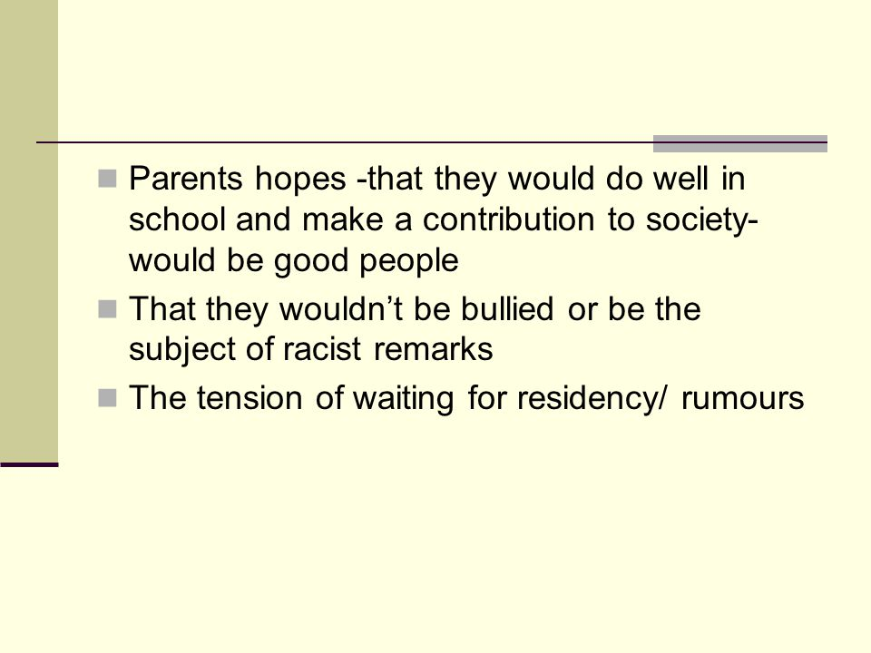 Parents hopes -that they would do well in school and make a contribution to society- would be good people That they wouldnt be bullied or be the subject of racist remarks The tension of waiting for residency/ rumours
