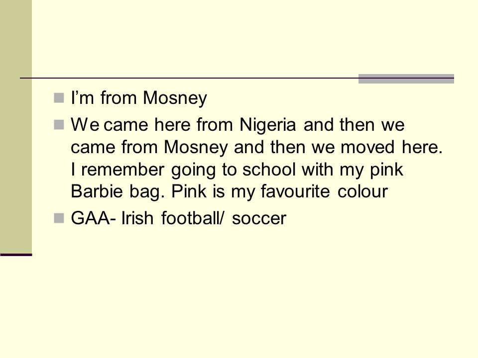 Im from Mosney We came here from Nigeria and then we came from Mosney and then we moved here.