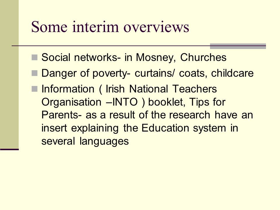 Some interim overviews Social networks- in Mosney, Churches Danger of poverty- curtains/ coats, childcare Information ( Irish National Teachers Organisation –INTO ) booklet, Tips for Parents- as a result of the research have an insert explaining the Education system in several languages