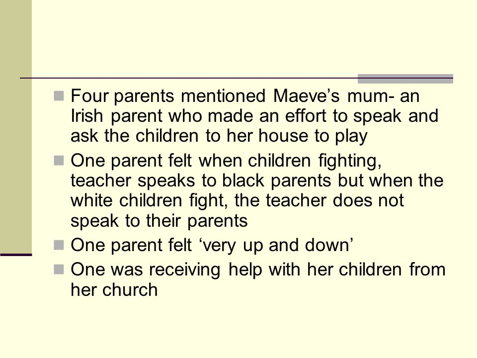 Four parents mentioned Maeves mum- an Irish parent who made an effort to speak and ask the children to her house to play One parent felt when children fighting, teacher speaks to black parents but when the white children fight, the teacher does not speak to their parents One parent felt very up and down One was receiving help with her children from her church