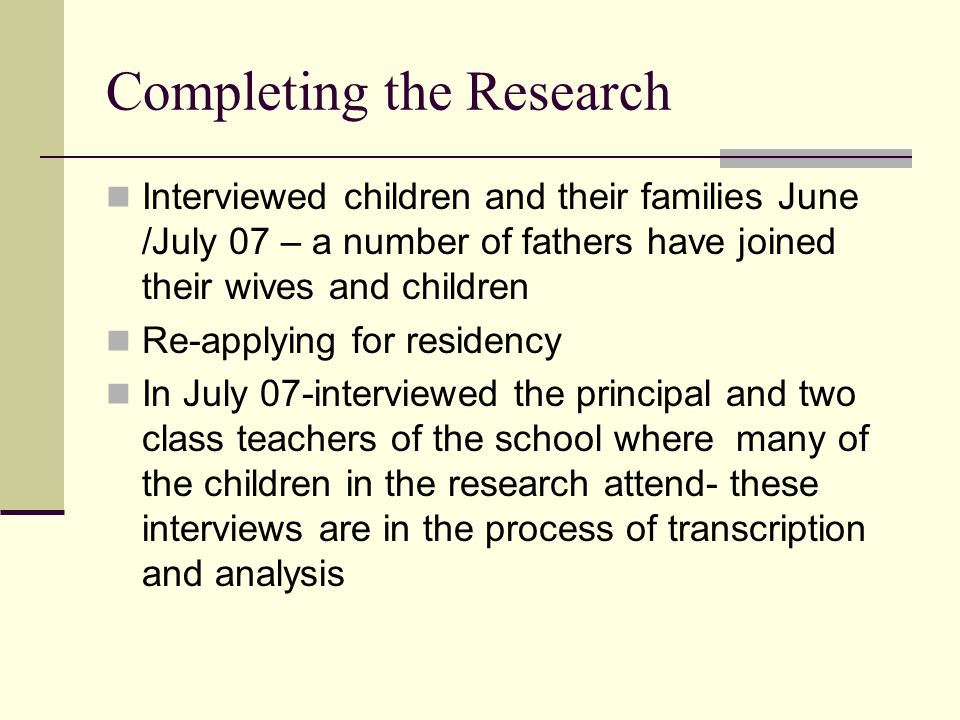 Completing the Research Interviewed children and their families June /July 07 – a number of fathers have joined their wives and children Re-applying for residency In July 07-interviewed the principal and two class teachers of the school where many of the children in the research attend- these interviews are in the process of transcription and analysis