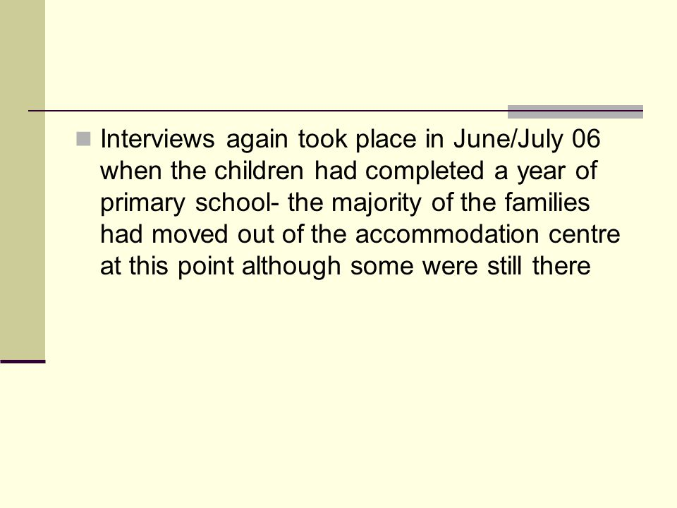 Interviews again took place in June/July 06 when the children had completed a year of primary school- the majority of the families had moved out of the accommodation centre at this point although some were still there