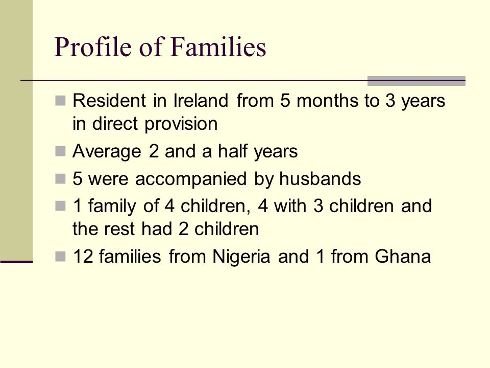 Profile of Families Resident in Ireland from 5 months to 3 years in direct provision Average 2 and a half years 5 were accompanied by husbands 1 family of 4 children, 4 with 3 children and the rest had 2 children 12 families from Nigeria and 1 from Ghana