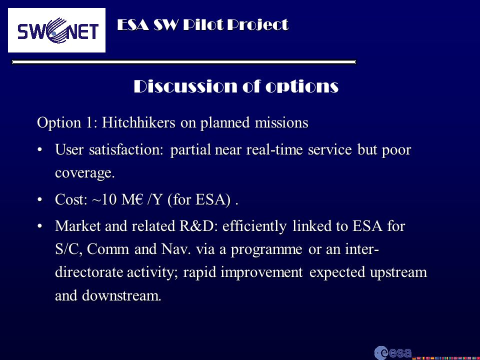 ESA SW Pilot Project Discussion of options Option 1: Hitchhikers on planned missions User satisfaction: partial near real-time service but poor coverage.User satisfaction: partial near real-time service but poor coverage.