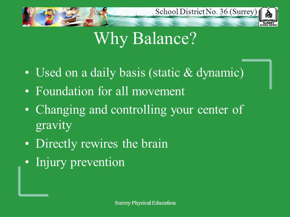 School District No. 36 (Surrey) Surrey Physical Education Why Balance? Used on a daily basis (static & dynamic) Foundation for all movement Changing a
