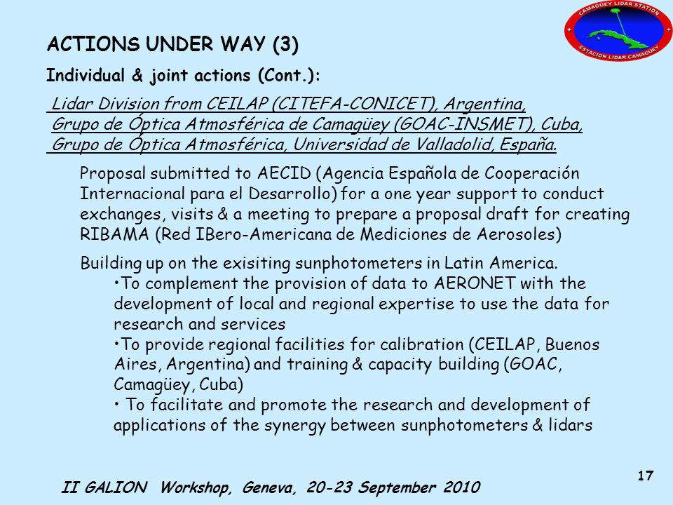 II GALION Workshop, Geneva, 20-23 September 2010 17 ACTIONS UNDER WAY (3) Individual & joint actions (Cont.): Lidar Division from CEILAP (CITEFA-CONICET), Argentina, Grupo de Óptica Atmosférica de Camagüey (GOAC-INSMET), Cuba, Grupo de Óptica Atmosférica, Universidad de Valladolid, España.