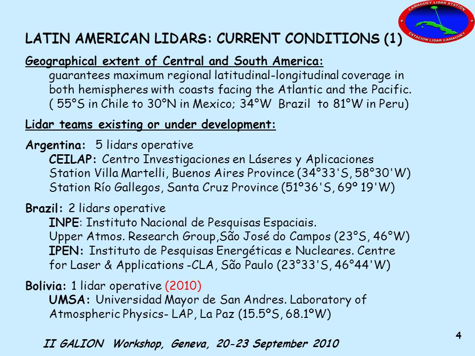 II GALION Workshop, Geneva, 20-23 September 2010 5 LATIN AMERICAN LIDARS: CURRENT CONDITIONS (2) Lidar teams existing or under development (cont.): Colombia: 1 lidar operative (2010) GLEO-UN: Universidad Nacional de Colombia, Sede Medellín, Grupo de Láser y Espectroscopía Óptica (6.15ºN, 75.34ºW) Puerto Rico: 3 lidars operatives Arecibo Observatory, (18.35°N, 66.75°W) Cuba: 1 lidar not operative GOAC-INSMET: Instituto de Meteorología Grupo de Óptica Atmosférica de Camagüey, (21.4°N, 77.9°W) MPLNET: 5 lidar sites Bermuda (32.37°N, 64.69°W) CRYSTAL_FACE, FL, US (25.65°N, 80.43°W) Roosevelt_Roads, PR, (18.26°N, 65.60°W) Ragged_Point, Barbados (13.17°N, 59.43°W) Abracos_Hill, Brazil (10.77°S, 62.37°W) Brazil: 2 water vapor Raman lidars will be installed (2010 & 2011) Manaus(3.1°S, 60.0°W) Porto Velho (30.0°S, 51.2°W)