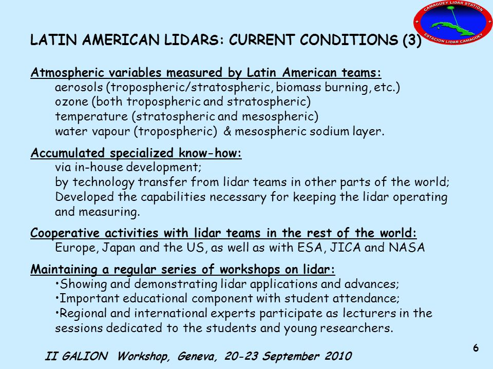 II GALION Workshop, Geneva, 20-23 September 2010 6 LATIN AMERICAN LIDARS: CURRENT CONDITIONS (3) Atmospheric variables measured by Latin American teams: aerosols (tropospheric/stratospheric, biomass burning, etc.) ozone (both tropospheric and stratospheric) temperature (stratospheric and mesospheric) water vapour (tropospheric) & mesospheric sodium layer.
