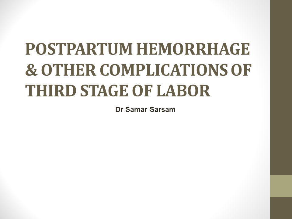 POSTPARTUM HEMORRHAGE & OTHER COMPLICATIONS OF THIRD STAGE OF LABOR Dr Samar Sarsam