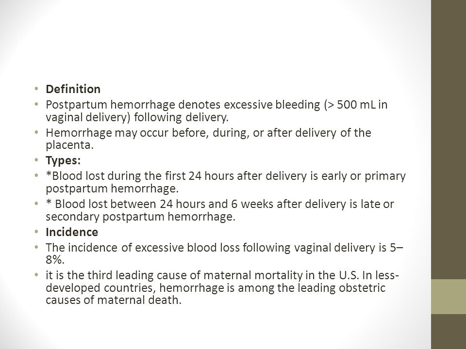 Definition Postpartum hemorrhage denotes excessive bleeding (> 500 mL in vaginal delivery) following delivery. Hemorrhage may occur before, during, or