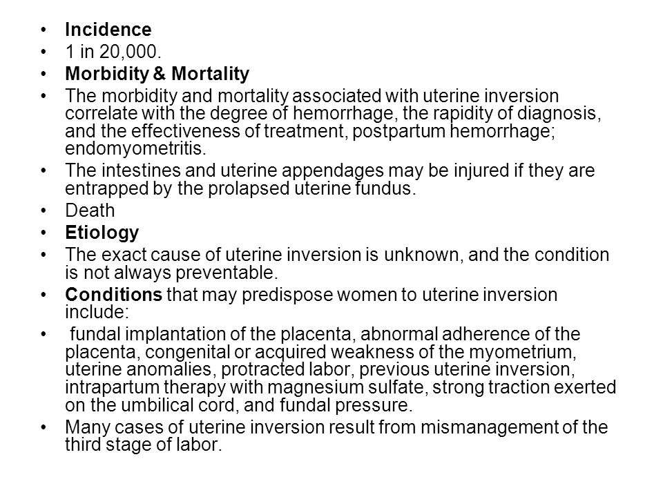 Incidence 1 in 20,000. Morbidity & Mortality The morbidity and mortality associated with uterine inversion correlate with the degree of hemorrhage, th