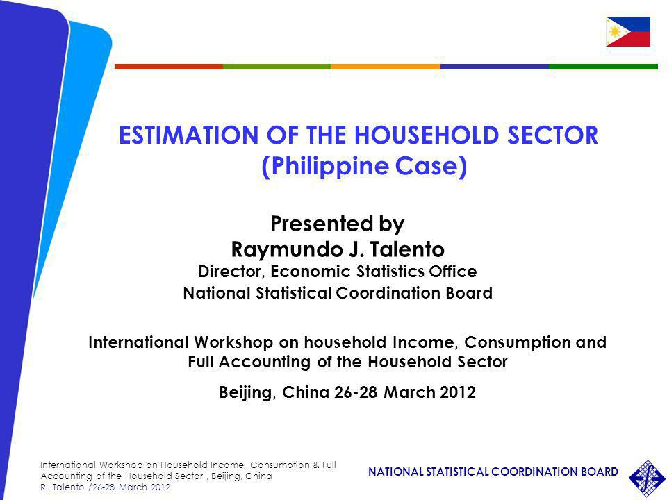 NATIONAL STATISTICAL COORDINATION BOARD International Workshop on Household Income, Consumption & Full Accounting of the Household Sector, Beijing, China RJ Talento /26-28 March 2012 Presented by Raymundo J.