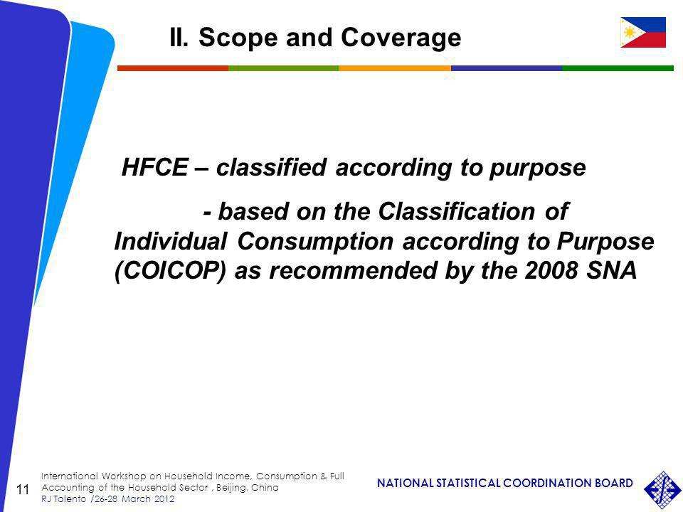 NATIONAL STATISTICAL COORDINATION BOARD International Workshop on Household Income, Consumption & Full Accounting of the Household Sector, Beijing, China RJ Talento /26-28 March 2012 11 HFCE – classified according to purpose - based on the Classification of Individual Consumption according to Purpose (COICOP) as recommended by the 2008 SNA II.