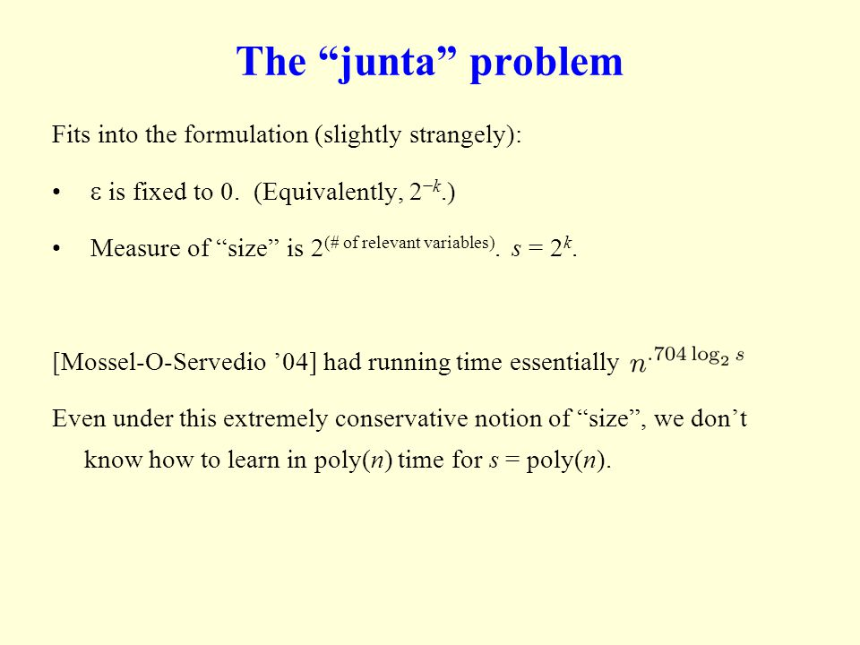 The junta problem Fits into the formulation (slightly strangely): is fixed to 0. (Equivalently, 2k.) Measure of size is 2 (# of relevant variables). s