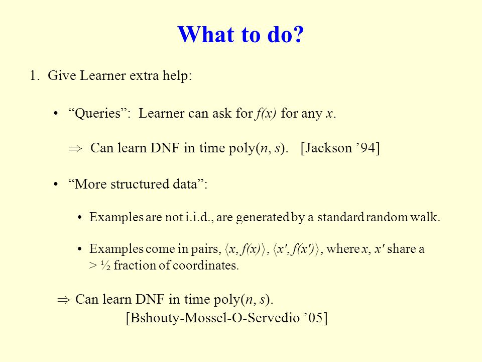 What to do? 1. Give Learner extra help: Queries: Learner can ask for f(x) for any x. ) Can learn DNF in time poly(n, s). [Jackson 94] More structured